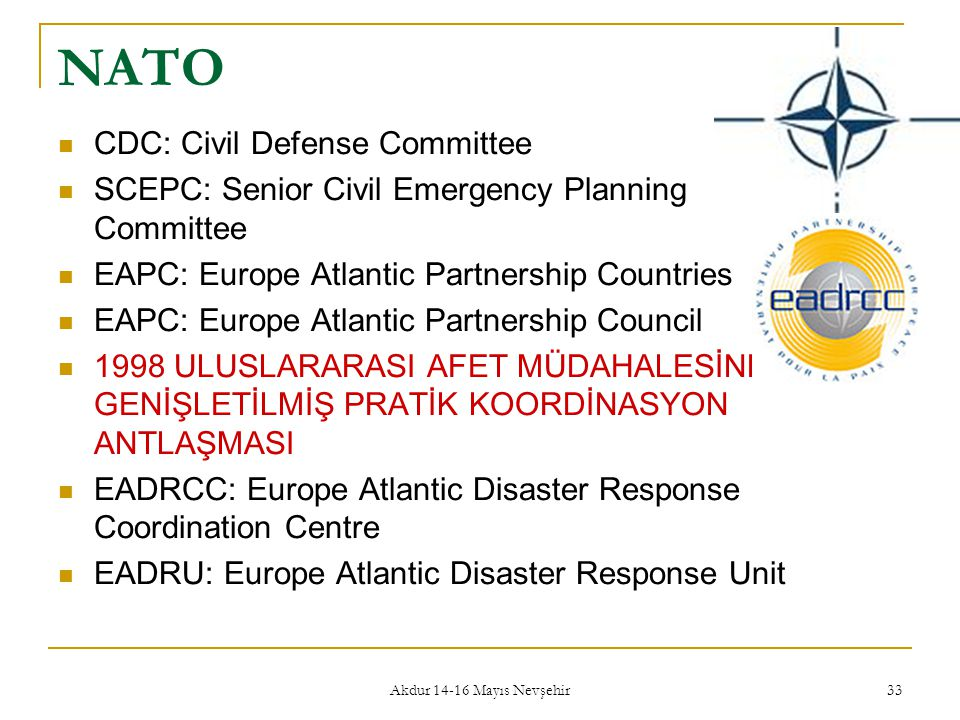 Akdur 14-16 Mayıs Nevşehir 33 NATO  CDC: Civil Defense Committee  SCEPC: Senior Civil Emergency Planning Committee  EAPC: Europe Atlantic Partnersh