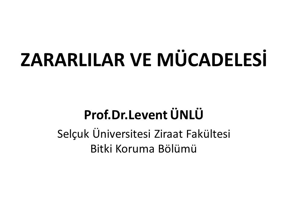 ZARARLILAR VE MÜCADELESİ Prof.Dr.Levent ÜNLÜ Selçuk Üniversitesi Ziraat Fakültesi Bitki Koruma Bölümü