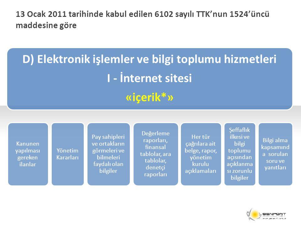 13 Ocak 2011 tarihinde kabul edilen 6102 sayılı TTK'nun 1524'üncü maddesine göre D) Elektronik işlemler ve bilgi toplumu hizmetleri I - İnternet sitesi «içerik*» Kanunen yapılması gereken ilanlar Yönetim Kararları Pay sahipleri ve ortakların görmeleri ve bilmeleri faydalı olan bilgiler Değerleme raporları, finansal tablolar, ara tablolar, denetçi raporları Her tür çağrılara ait belge, rapor, yönetim kurulu açıklamaları Şeffaflık ilkesi ve bilgi toplumu açısından açıklanma sı zorunlu bilgiler Bilgi alma kapsamınd a sorulan soru ve yanıtları 2