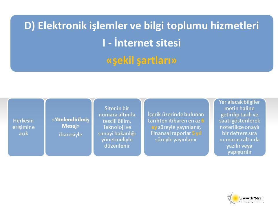 D) Elektronik işlemler ve bilgi toplumu hizmetleri I - İnternet sitesi «şekil şartları» Herkesin erişimine açık «Yönlendirilmiş Mesaj» ibaresiyle Sitenin bir numara altında tescili Bilim, Teknoloji ve sanayi bakanlığı yönetmeliyle düzenlenir İçerik üzerinde bulunan tarihten itibaren en az 6 ay süreyle yayınlanır, Finansal raporlar 5 yıl süreyle yayınlanır Yer alacak bilgiler metin haline getirilip tarih ve saati gösterilerek noterlikçe onaylı bir deftere sıra numarası altında yazılır veya yapıştırılır