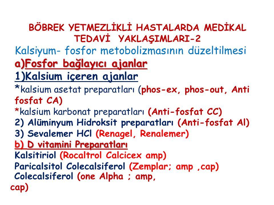 BÖBREK YETMEZLİKLİ HASTALARDA MEDİKAL TEDAVİ YAKLAŞIMLARI-2 Kalsiyum- fosfor metobolizmasının düzeltilmesi a)Fosfor bağlayıcı ajanlar 1)Kalsium içeren ajanlar * kalsium asetat preparatları (phos-ex, phos-out, Anti fosfat CA) *kalsium karbonat preparatları (Anti-fosfat CC) 2) Alüminyum Hidroksit preparatları (Anti-fosfat Al) 3) Sevalemer HCl (Renagel, Renalemer) b) D vitamini Preparatları Kalsitiriol (Rocaltrol Calcicex amp) Paricalsitol Colecalsiferol (Zemplar; amp,cap) Colecalsiferol (one Alpha ; amp, cap)