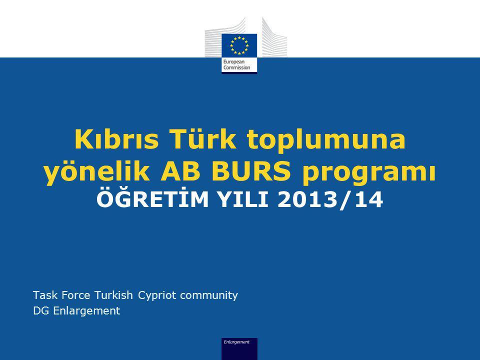 Kıbrıs Türk toplumuna yönelik AB BURS programı ÖĞRETİM YILI 2013/14 Task Force Turkish Cypriot community DG Enlargement