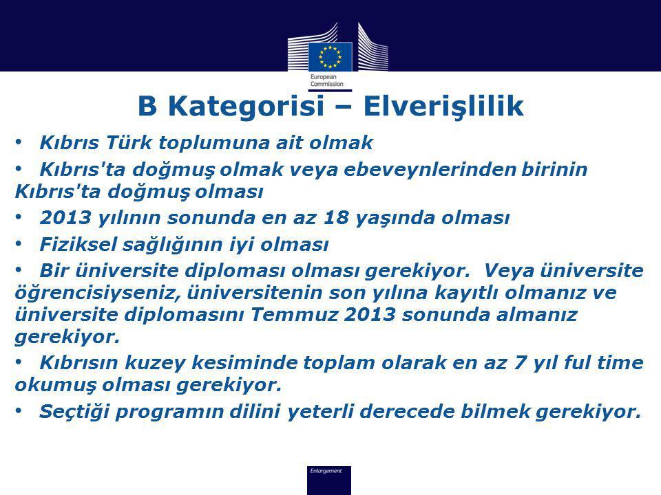 B Kategorisi – Elverişlilik • Kıbrıs Türk toplumuna ait olmak • Kıbrıs ta doğmuş olmak veya ebeveynlerinden birinin Kıbrıs ta doğmuş olması • 2013 yılının sonunda en az 18 yaşında olması • Fiziksel sağlığının iyi olması • Bir üniversite diploması olması gerekiyor.