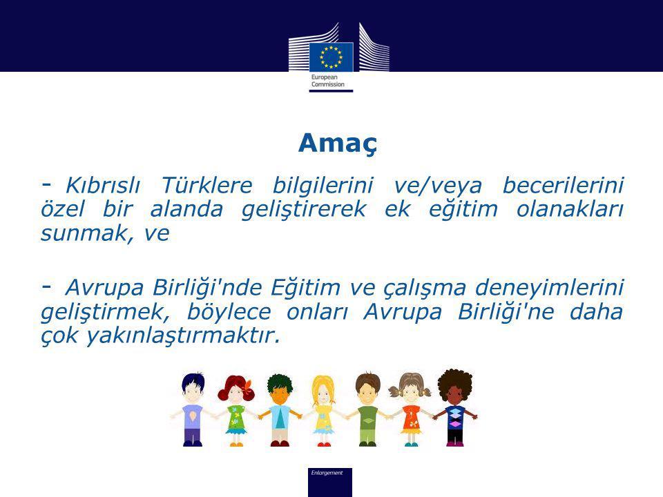 Amaç - Kıbrıslı Türklere bilgilerini ve/veya becerilerini özel bir alanda geliştirerek ek eğitim olanakları sunmak, ve - Avrupa Birliği nde Eğitim ve çalışma deneyimlerini geliştirmek, böylece onları Avrupa Birliği ne daha çok yakınlaştırmaktır.