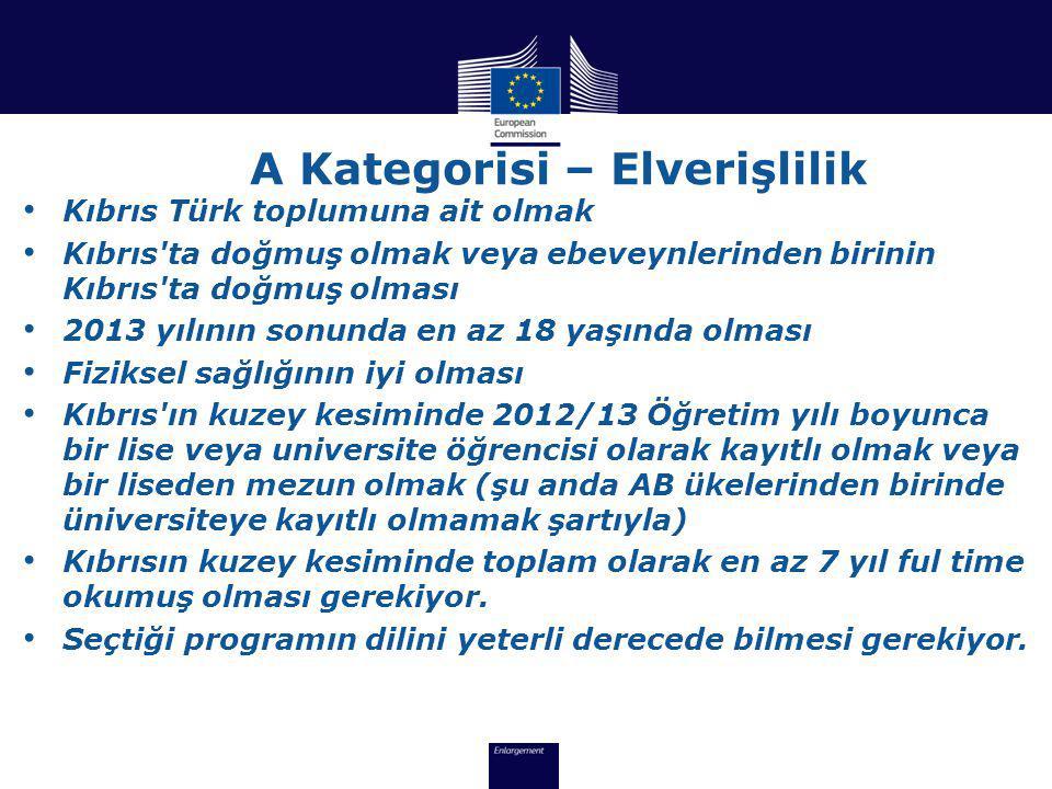 A Kategorisi – Elverişlilik • Kıbrıs Türk toplumuna ait olmak • Kıbrıs ta doğmuş olmak veya ebeveynlerinden birinin Kıbrıs ta doğmuş olması • 2013 yılının sonunda en az 18 yaşında olması • Fiziksel sağlığının iyi olması • Kıbrıs ın kuzey kesiminde 2012/13 Öğretim yılı boyunca bir lise veya universite öğrencisi olarak kayıtlı olmak veya bir liseden mezun olmak (şu anda AB ükelerinden birinde üniversiteye kayıtlı olmamak şartıyla) • Kıbrısın kuzey kesiminde toplam olarak en az 7 yıl ful time okumuş olması gerekiyor.