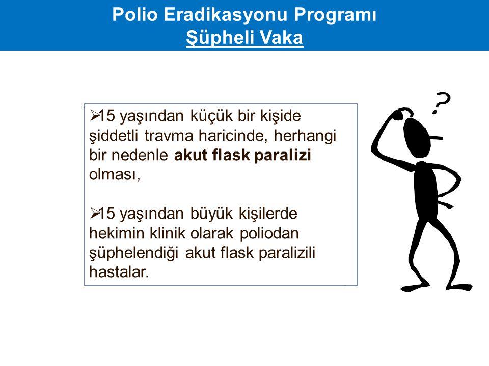 Polio Eradikasyonu Programı Şüpheli Vaka  15 yaşından küçük bir kişide şiddetli travma haricinde, herhangi bir nedenle akut flask paralizi olması, 