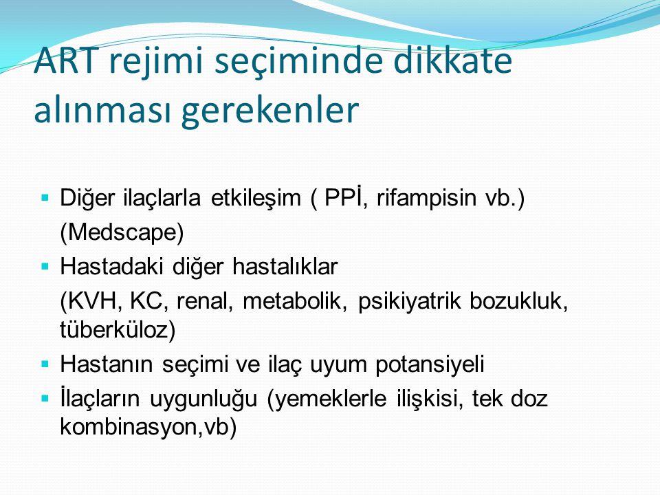 ART rejimi seçiminde dikkate alınması gerekenler  Diğer ilaçlarla etkileşim ( PPİ, rifampisin vb.) (Medscape)  Hastadaki diğer hastalıklar (KVH, KC,