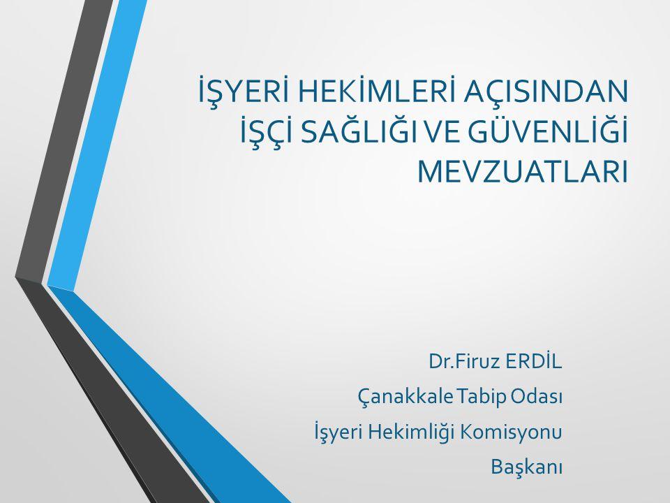 İŞYERİ HEKİMLERİ AÇISINDAN İŞÇİ SAĞLIĞI VE GÜVENLİĞİ MEVZUATLARI Dr.Firuz ERDİL Çanakkale Tabip Odası İşyeri Hekimliği Komisyonu Başkanı