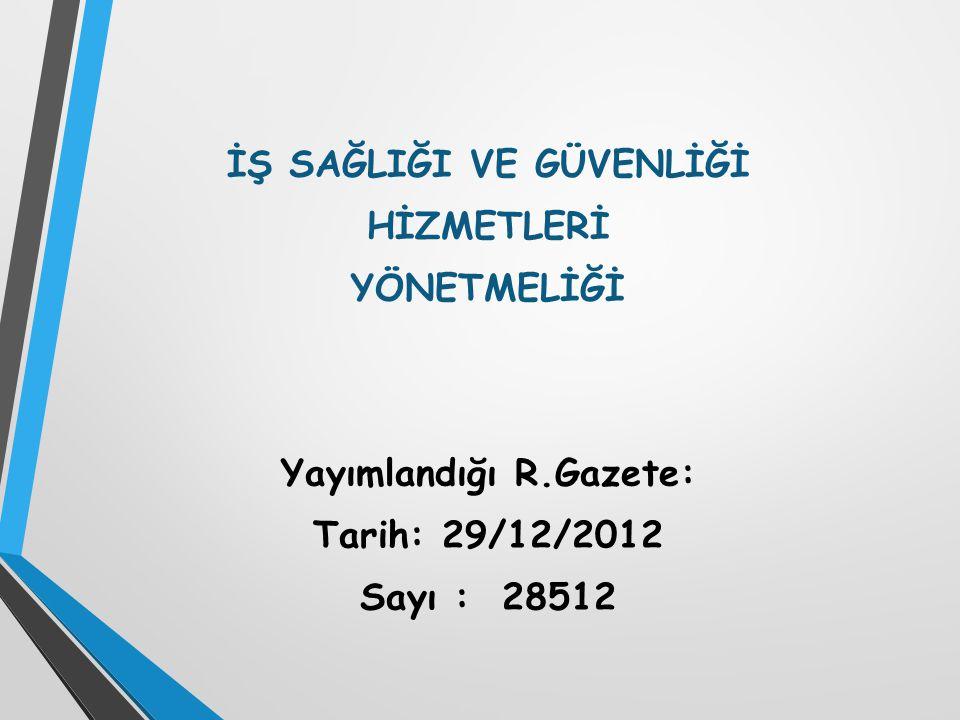 İŞ SAĞLIĞI VE GÜVENLİĞİ HİZMETLERİ YÖNETMELİĞİ Yayımlandığı R.Gazete: Tarih: 29/12/2012 Sayı : 28512