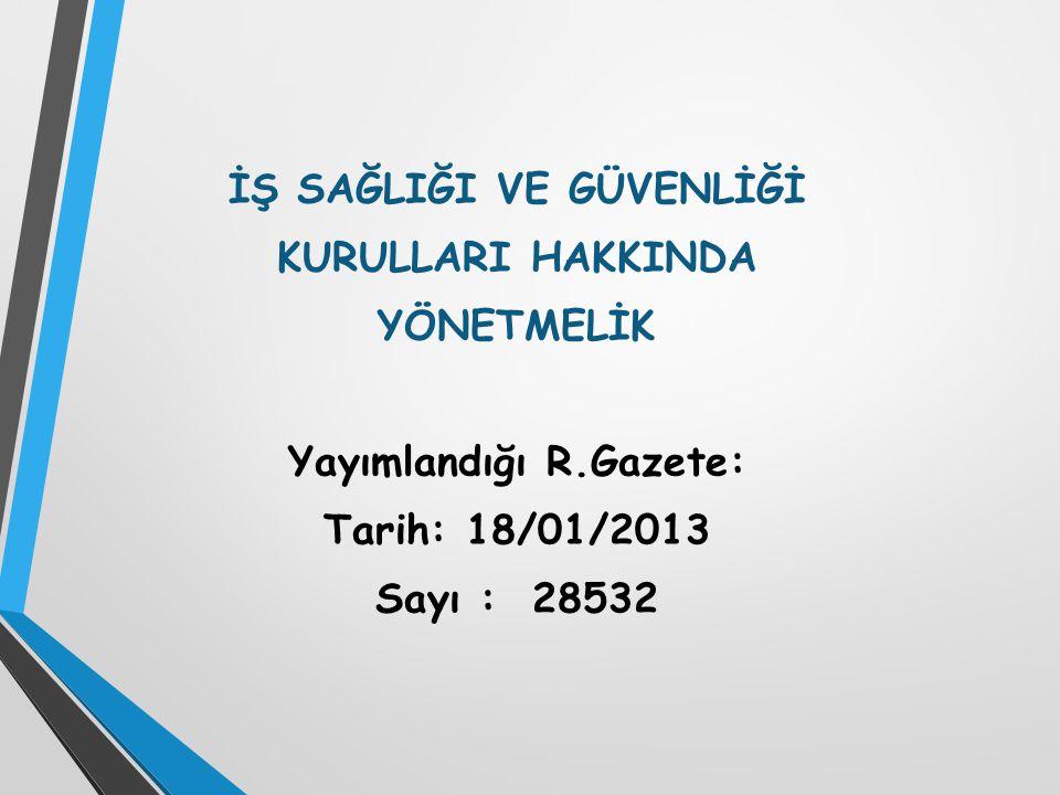 İŞ SAĞLIĞI VE GÜVENLİĞİ KURULLARI HAKKINDA YÖNETMELİK Yayımlandığı R.Gazete: Tarih: 18/01/2013 Sayı : 28532