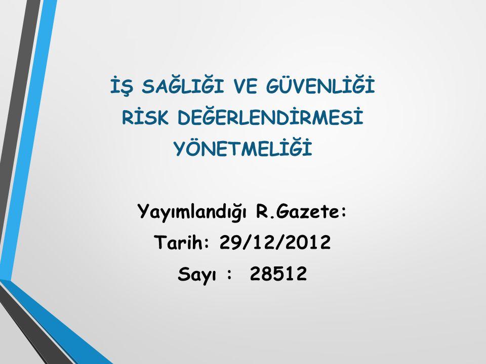 İŞ SAĞLIĞI VE GÜVENLİĞİ RİSK DEĞERLENDİRMESİ YÖNETMELİĞİ Yayımlandığı R.Gazete: Tarih: 29/12/2012 Sayı : 28512