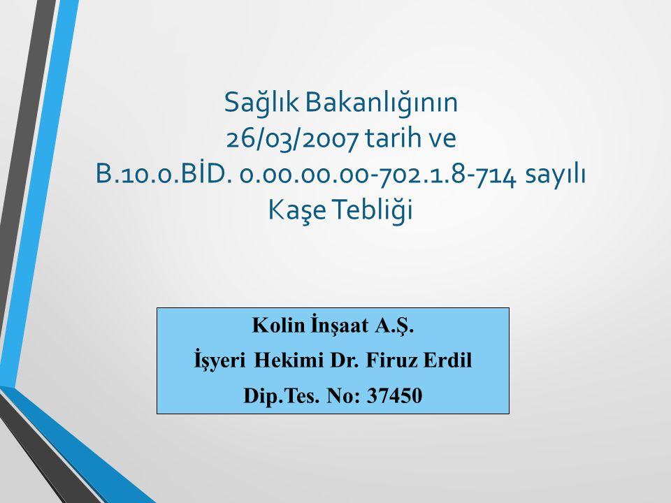 Sağlık Bakanlığının 26/03/2007 tarih ve B.10.0.BİD. 0.00.00.00-702.1.8-714 sayılı Kaşe Tebliği Kolin İnşaat A.Ş. İşyeri Hekimi Dr. Firuz Erdil Dip.Tes