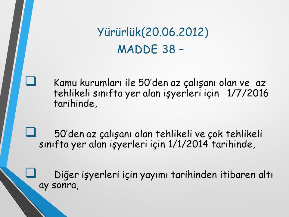 Yürürlük(20.06.2012) MADDE 38 –  Kamu kurumları ile 50'den az çalışanı olan ve az tehlikeli sınıfta yer alan işyerleri için 1/7/2016 tarihinde,  50'