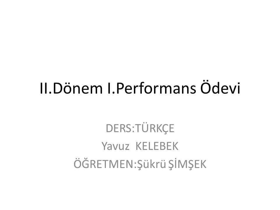 II.Dönem I.Performans Ödevi DERS:TÜRKÇE Yavuz KELEBEK ÖĞRETMEN:Şükrü ŞİMŞEK