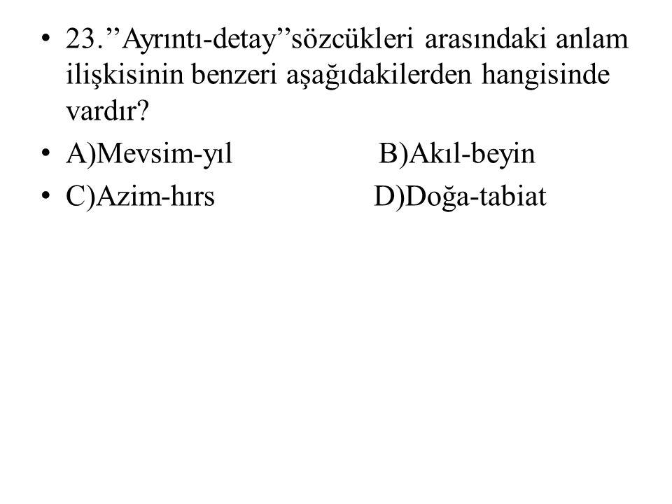 • 23.''Ayrıntı-detay''sözcükleri arasındaki anlam ilişkisinin benzeri aşağıdakilerden hangisinde vardır.