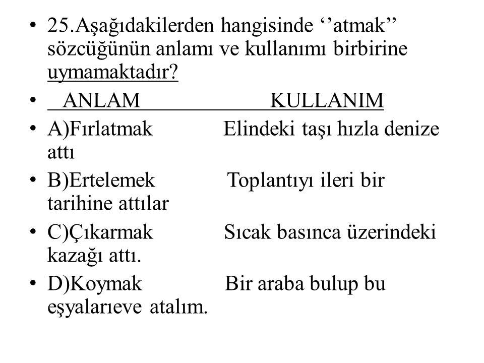 • 25.Aşağıdakilerden hangisinde ''atmak'' sözcüğünün anlamı ve kullanımı birbirine uymamaktadır.