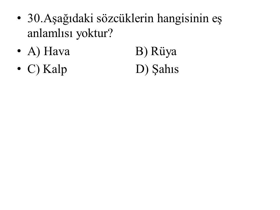 • 30.Aşağıdaki sözcüklerin hangisinin eş anlamlısı yoktur? • A) Hava B) Rüya • C) Kalp D) Şahıs
