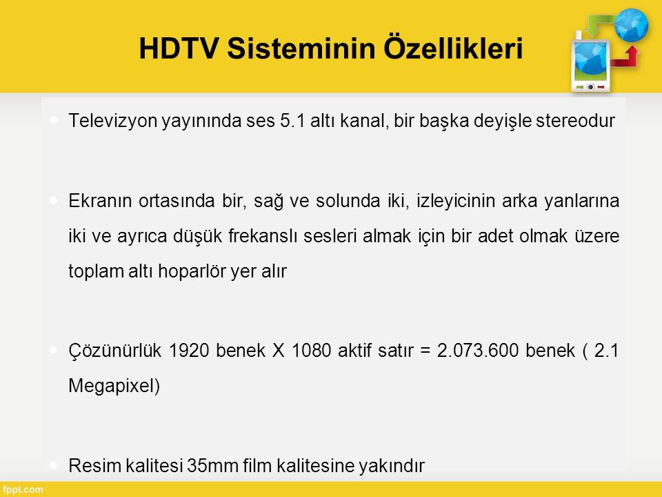 HDTV Sisteminin Özellikleri  Televizyon yayınında ses 5.1 altı kanal, bir başka deyişle stereodur  Ekranın ortasında bir, sağ ve solunda iki, izleyicinin arka yanlarına iki ve ayrıca düşük frekanslı sesleri almak için bir adet olmak üzere toplam altı hoparlör yer alır  Çözünürlük 1920 benek X 1080 aktif satır = 2.073.600 benek ( 2.1 Megapixel)  Resim kalitesi 35mm film kalitesine yakındır