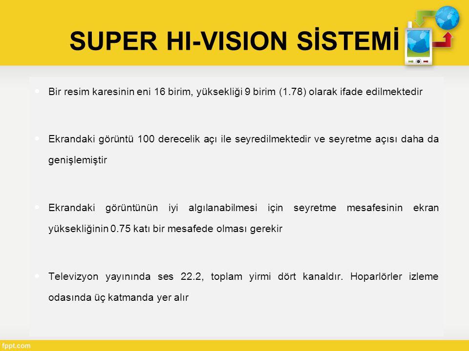  Bir resim karesinin eni 16 birim, yüksekliği 9 birim (1.78) olarak ifade edilmektedir  Ekrandaki görüntü 100 derecelik açı ile seyredilmektedir ve seyretme açısı daha da genişlemiştir  Ekrandaki görüntünün iyi algılanabilmesi için seyretme mesafesinin ekran yüksekliğinin 0.75 katı bir mesafede olması gerekir  Televizyon yayınında ses 22.2, toplam yirmi dört kanaldır.