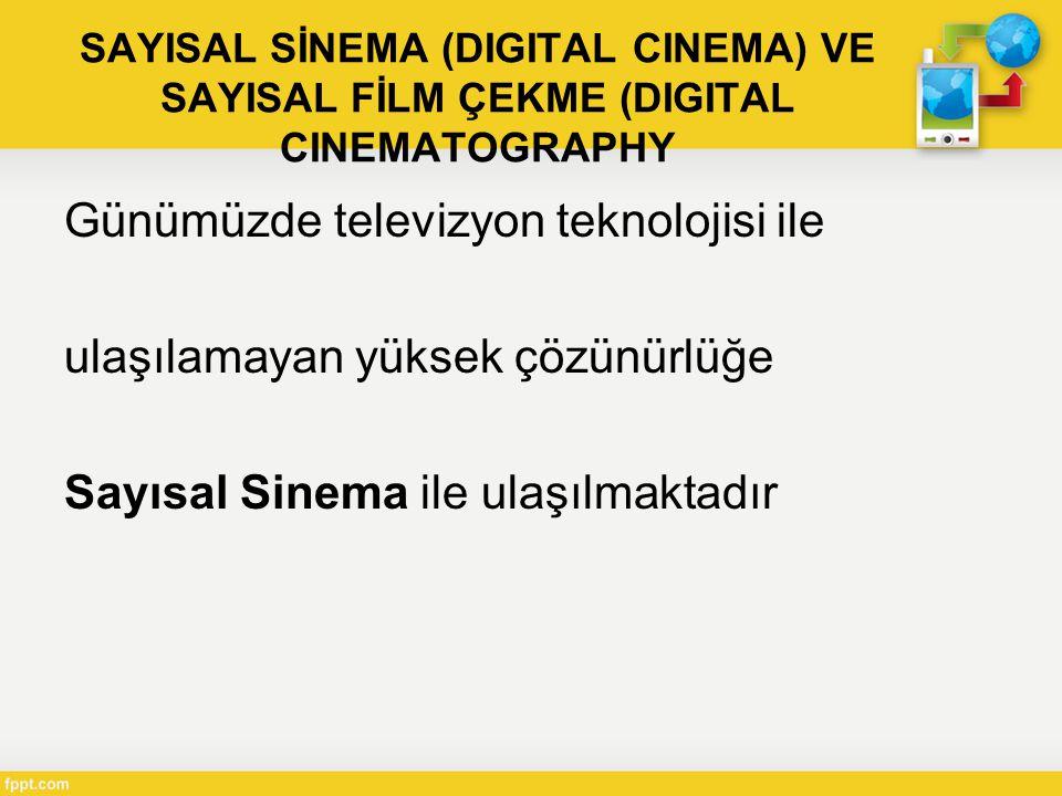 SAYISAL SİNEMA (DIGITAL CINEMA) VE SAYISAL FİLM ÇEKME (DIGITAL CINEMATOGRAPHY Günümüzde televizyon teknolojisi ile ulaşılamayan yüksek çözünürlüğe Sayısal Sinema ile ulaşılmaktadır