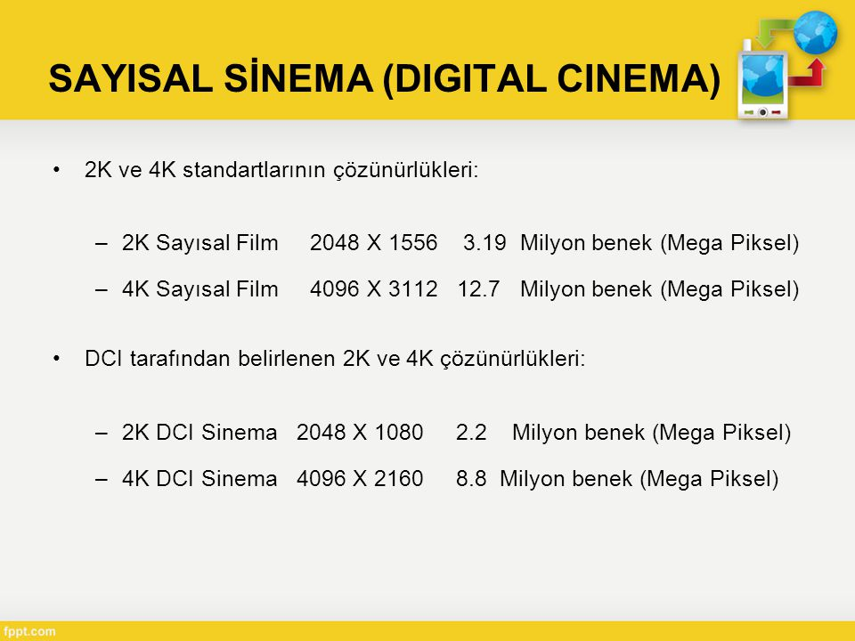 SAYISAL SİNEMA (DIGITAL CINEMA) •2K ve 4K standartlarının çözünürlükleri: –2K Sayısal Film 2048 X 1556 3.19 Milyon benek (Mega Piksel) –4K Sayısal Film 4096 X 3112 12.7 Milyon benek (Mega Piksel) •DCI tarafından belirlenen 2K ve 4K çözünürlükleri: –2K DCI Sinema 2048 X 1080 2.2 Milyon benek (Mega Piksel) –4K DCI Sinema 4096 X 2160 8.8 Milyon benek (Mega Piksel)