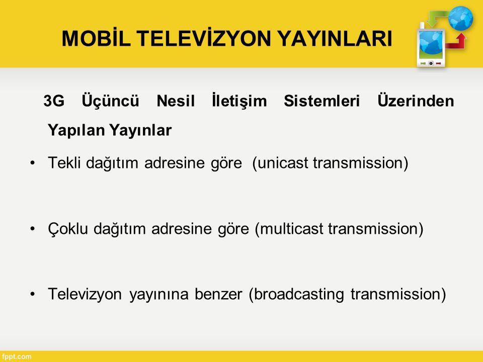MOBİL TELEVİZYON YAYINLARI 3G Üçüncü Nesil İletişim Sistemleri Üzerinden Yapılan Yayınlar •Tekli dağıtım adresine göre (unicast transmission) •Çoklu dağıtım adresine göre (multicast transmission) •Televizyon yayınına benzer (broadcasting transmission)