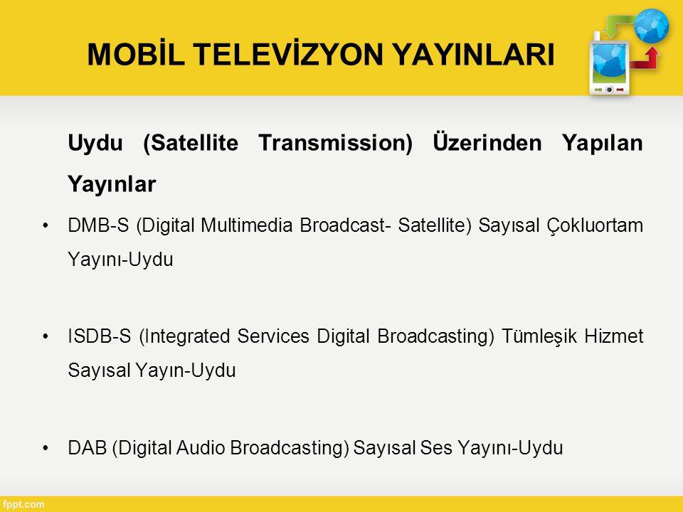 MOBİL TELEVİZYON YAYINLARI Uydu (Satellite Transmission) Üzerinden Yapılan Yayınlar •DMB-S (Digital Multimedia Broadcast- Satellite) Sayısal Çokluortam Yayını-Uydu •ISDB-S (Integrated Services Digital Broadcasting) Tümleşik Hizmet Sayısal Yayın-Uydu •DAB (Digital Audio Broadcasting) Sayısal Ses Yayını-Uydu