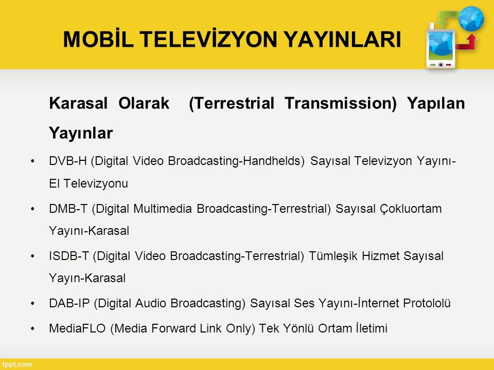 MOBİL TELEVİZYON YAYINLARI Karasal Olarak (Terrestrial Transmission) Yapılan Yayınlar •DVB-H (Digital Video Broadcasting-Handhelds) Sayısal Televizyon Yayını- El Televizyonu •DMB-T (Digital Multimedia Broadcasting-Terrestrial) Sayısal Çokluortam Yayını-Karasal •ISDB-T (Digital Video Broadcasting-Terrestrial) Tümleşik Hizmet Sayısal Yayın-Karasal •DAB-IP (Digital Audio Broadcasting) Sayısal Ses Yayını-İnternet Protololü •MediaFLO (Media Forward Link Only) Tek Yönlü Ortam İletimi