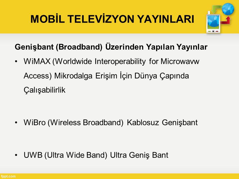 MOBİL TELEVİZYON YAYINLARI Genişbant (Broadband) Üzerinden Yapılan Yayınlar •WiMAX (Worldwide Interoperability for Microwavw Access) Mikrodalga Erişim İçin Dünya Çapında Çalışabilirlik •WiBro (Wireless Broadband) Kablosuz Genişbant •UWB (Ultra Wide Band) Ultra Geniş Bant