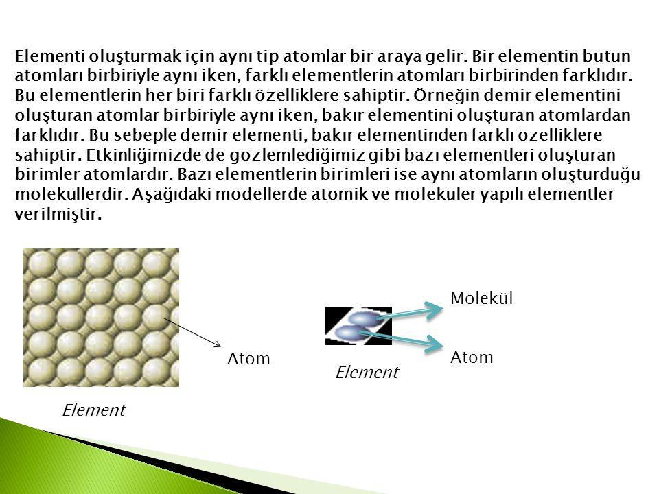 Elementi oluşturmak için aynı tip atomlar bir araya gelir. Bir elementin bütün atomları birbiriyle aynı iken, farklı elementlerin atomları birbirinden