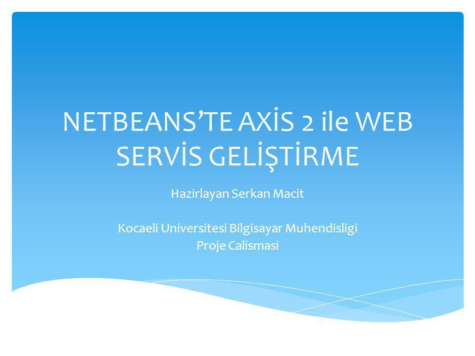 NETBEANS'TE AXİS 2 ile WEB SERVİS GELİŞTİRME Hazirlayan Serkan Macit Kocaeli Universitesi Bilgisayar Muhendisligi Proje Calismasi