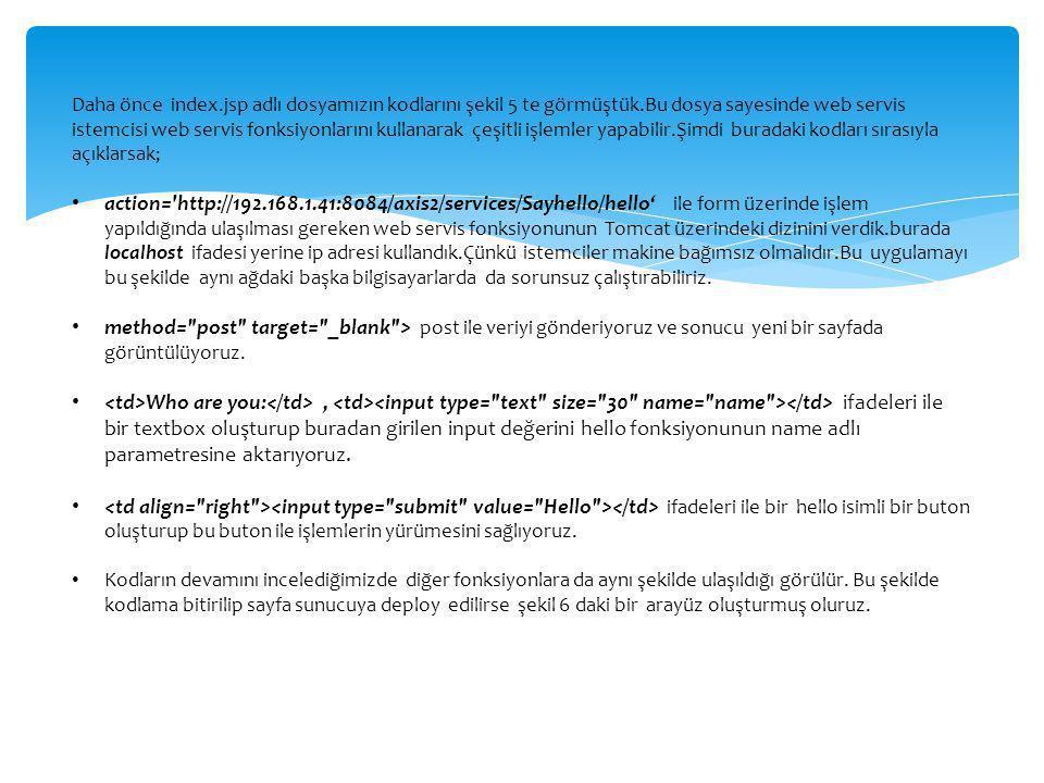 Daha önce index.jsp adlı dosyamızın kodlarını şekil 5 te görmüştük.Bu dosya sayesinde web servis istemcisi web servis fonksiyonlarını kullanarak çeşit