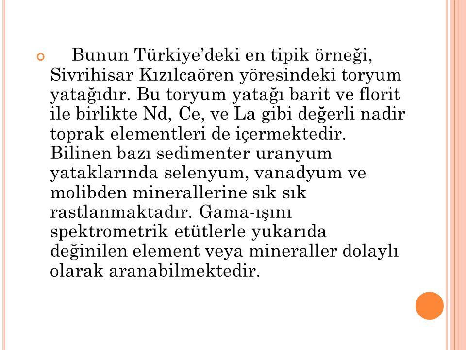 Bunun Türkiye'deki en tipik örneği, Sivrihisar Kızılcaören yöresindeki toryum yatağıdır. Bu toryum yatağı barit ve florit ile birlikte Nd, Ce, ve La g