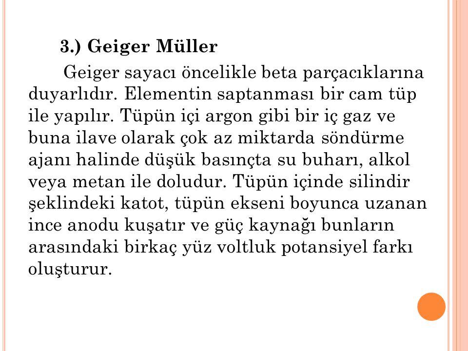 3.) Geiger Müller Geiger sayacı öncelikle beta parçacıklarına duyarlıdır. Elementin saptanması bir cam tüp ile yapılır. Tüpün içi argon gibi bir iç ga