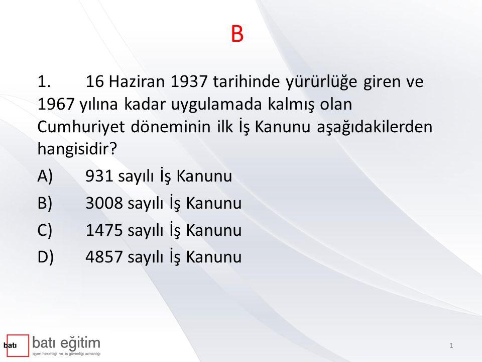 B 1.16 Haziran 1937 tarihinde yürürlüğe giren ve 1967 yılına kadar uygulamada kalmış olan Cumhuriyet döneminin ilk İş Kanunu aşağıdakilerden hangisidi