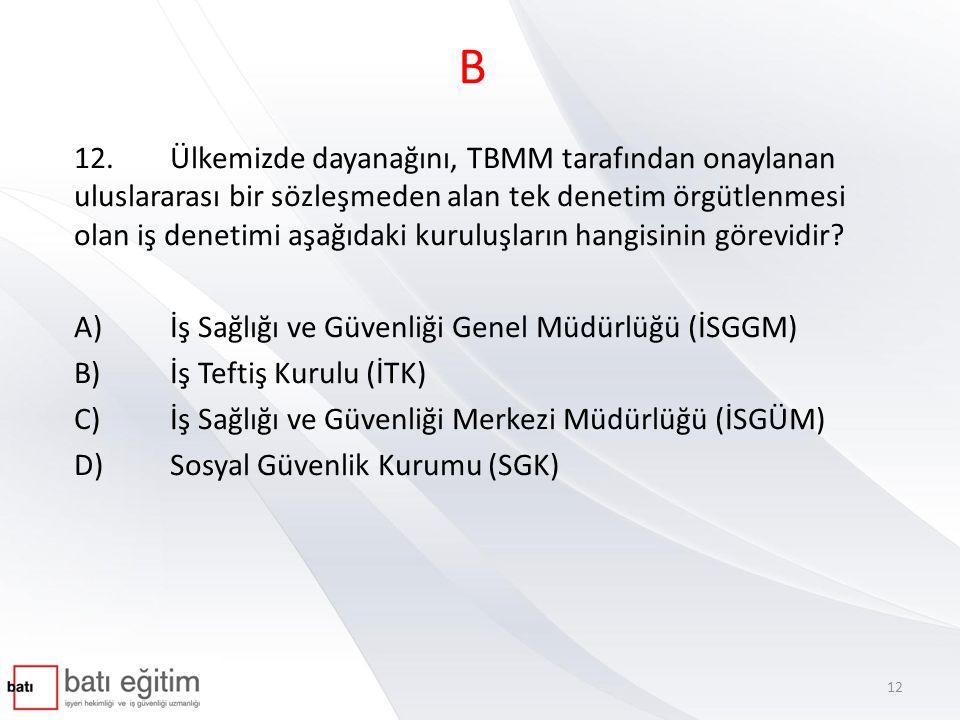B 12.Ülkemizde dayanağını, TBMM tarafından onaylanan uluslararası bir sözleşmeden alan tek denetim örgütlenmesi olan iş denetimi aşağıdaki kuruluşları