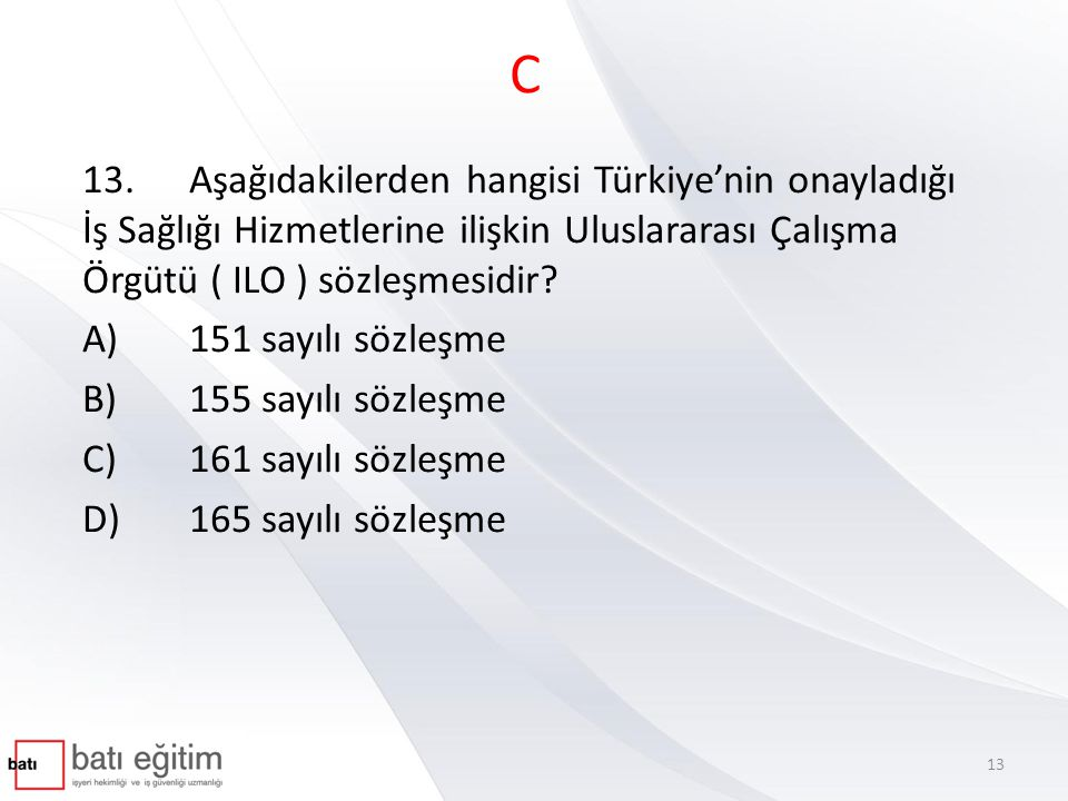 C 13.Aşağıdakilerden hangisi Türkiye'nin onayladığı İş Sağlığı Hizmetlerine ilişkin Uluslararası Çalışma Örgütü ( ILO ) sözleşmesidir? A)151 sayılı sö