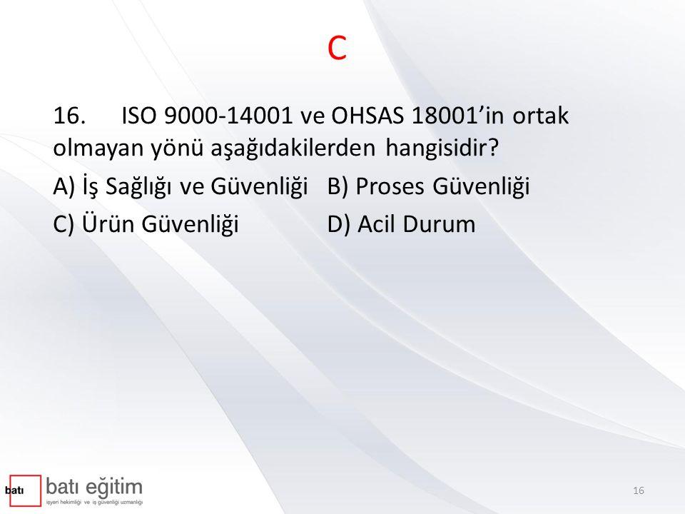 C 16.ISO 9000-14001 ve OHSAS 18001'in ortak olmayan yönü aşağıdakilerden hangisidir? A) İş Sağlığı ve Güvenliği B) Proses Güvenliği C) Ürün Güvenliği