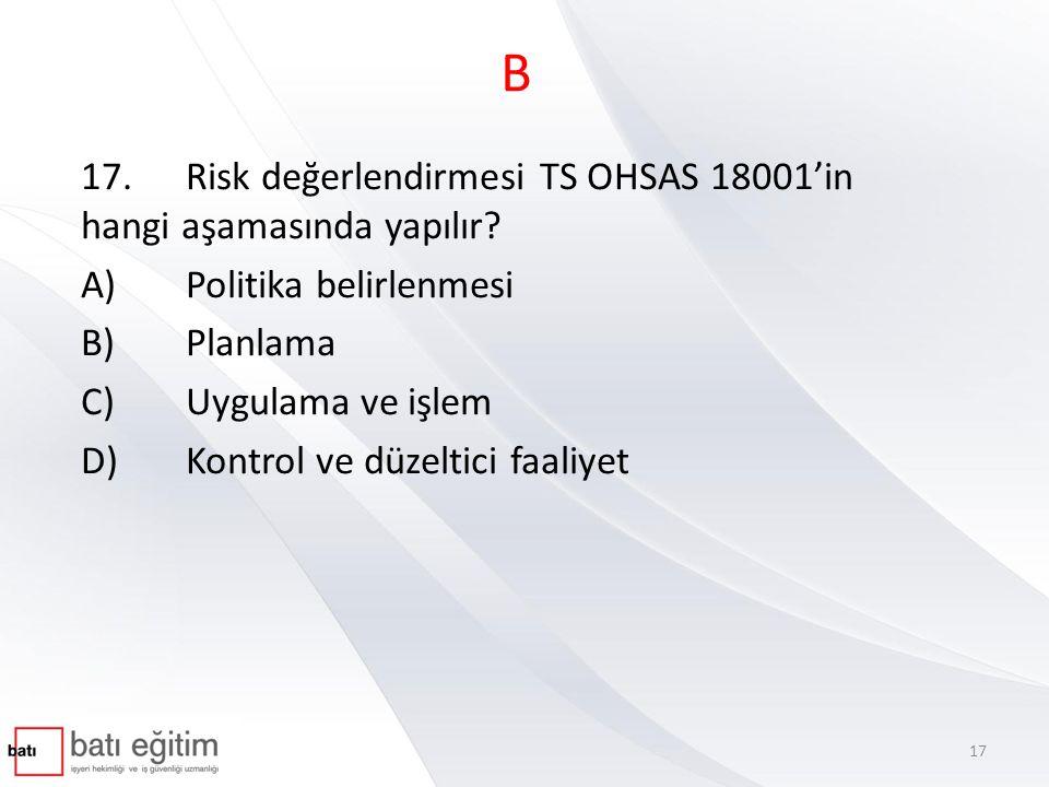B 17.Risk değerlendirmesi TS OHSAS 18001'in hangi aşamasında yapılır? A)Politika belirlenmesi B)Planlama C)Uygulama ve işlem D)Kontrol ve düzeltici fa