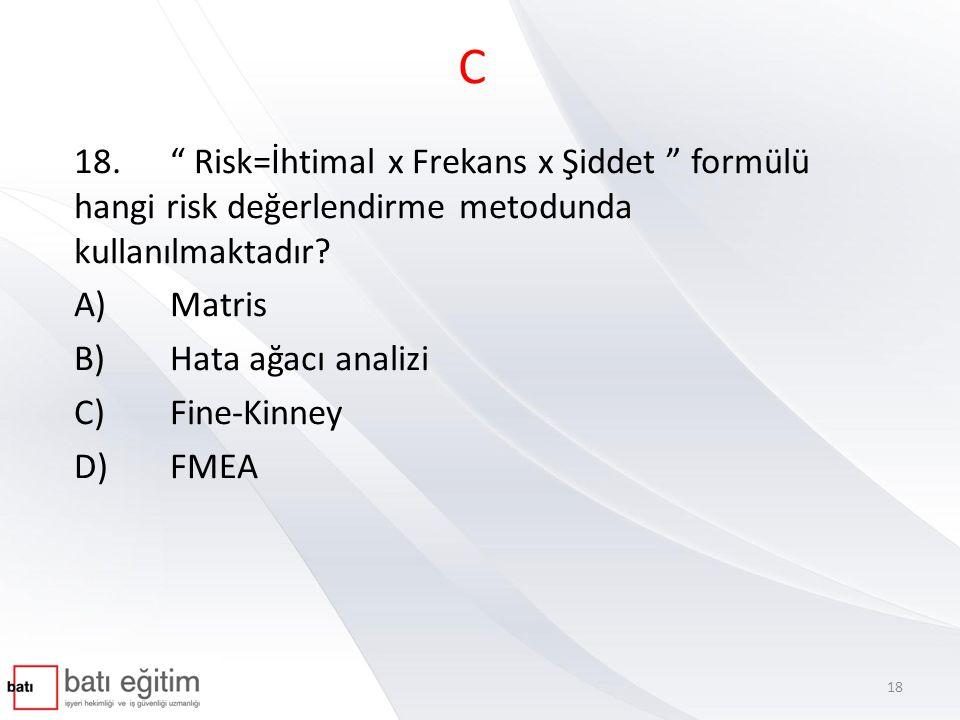 """C 18."""" Risk=İhtimal x Frekans x Şiddet """" formülü hangi risk değerlendirme metodunda kullanılmaktadır? A)Matris B)Hata ağacı analizi C)Fine-Kinney D)FM"""