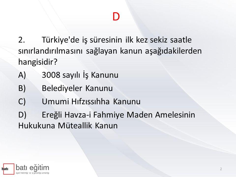 D 2.Türkiye'de iş süresinin ilk kez sekiz saatle sınırlandırılmasını sağlayan kanun aşağıdakilerden hangisidir? A)3008 sayılı İş Kanunu B)Belediyeler