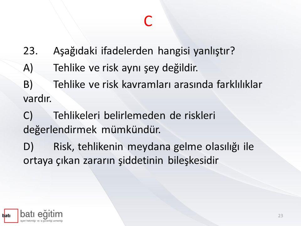 C 23.Aşağıdaki ifadelerden hangisi yanlıştır? A)Tehlike ve risk aynı şey değildir. B)Tehlike ve risk kavramları arasında farklılıklar vardır. C)Tehlik