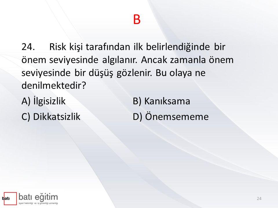 B 24.Risk kişi tarafından ilk belirlendiğinde bir önem seviyesinde algılanır. Ancak zamanla önem seviyesinde bir düşüş gözlenir. Bu olaya ne denilmekt