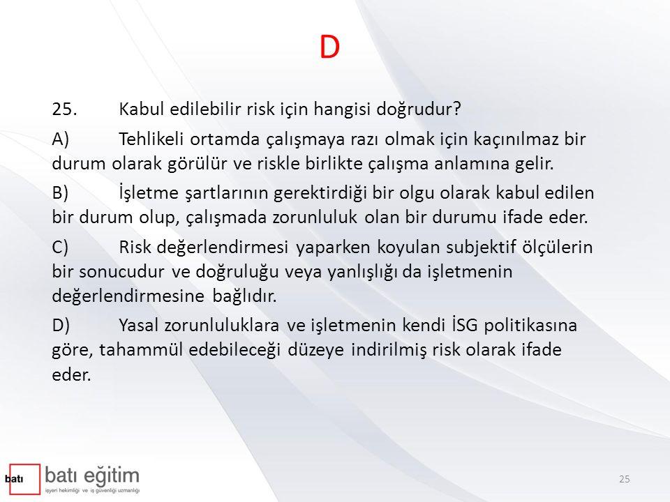 D 25.Kabul edilebilir risk için hangisi doğrudur? A)Tehlikeli ortamda çalışmaya razı olmak için kaçınılmaz bir durum olarak görülür ve riskle birlikte