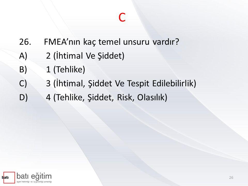 C 26.FMEA'nın kaç temel unsuru vardır? A) 2 (İhtimal Ve Şiddet) B) 1 (Tehlike) C) 3 (İhtimal, Şiddet Ve Tespit Edilebilirlik) D) 4 (Tehlike, Şiddet, R