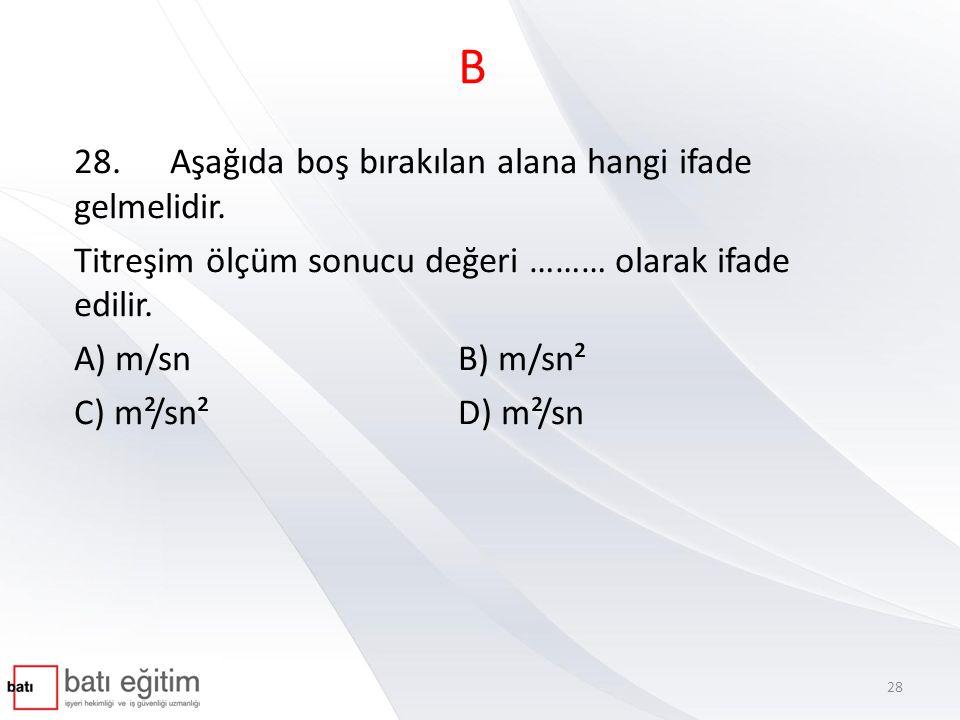 B 28.Aşağıda boş bırakılan alana hangi ifade gelmelidir. Titreşim ölçüm sonucu değeri ……… olarak ifade edilir. A) m/sn B) m/sn² C) m²/sn²D) m²/sn 28