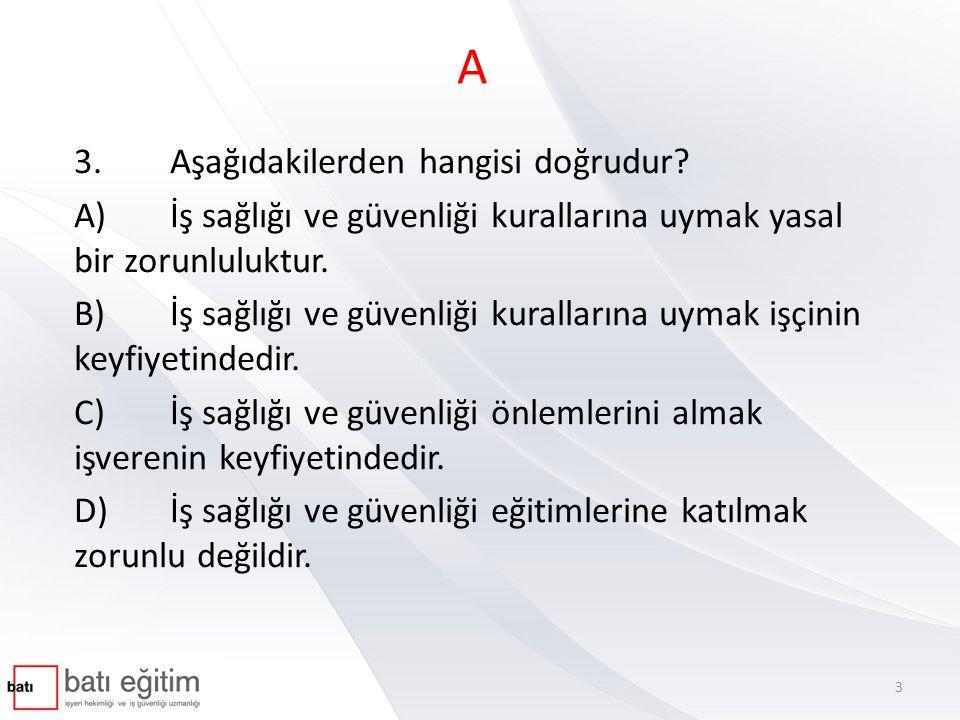 A 3.Aşağıdakilerden hangisi doğrudur? A)İş sağlığı ve güvenliği kurallarına uymak yasal bir zorunluluktur. B)İş sağlığı ve güvenliği kurallarına uymak