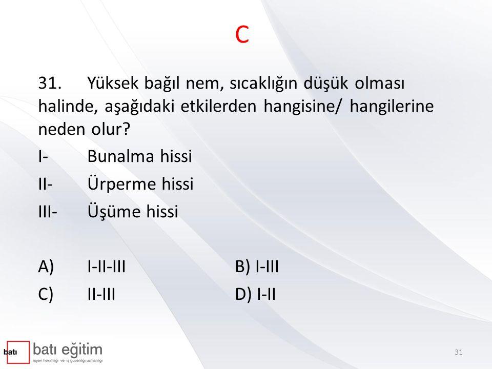 C 31.Yüksek bağıl nem, sıcaklığın düşük olması halinde, aşağıdaki etkilerden hangisine/ hangilerine neden olur? I-Bunalma hissi II-Ürperme hissi III-Ü