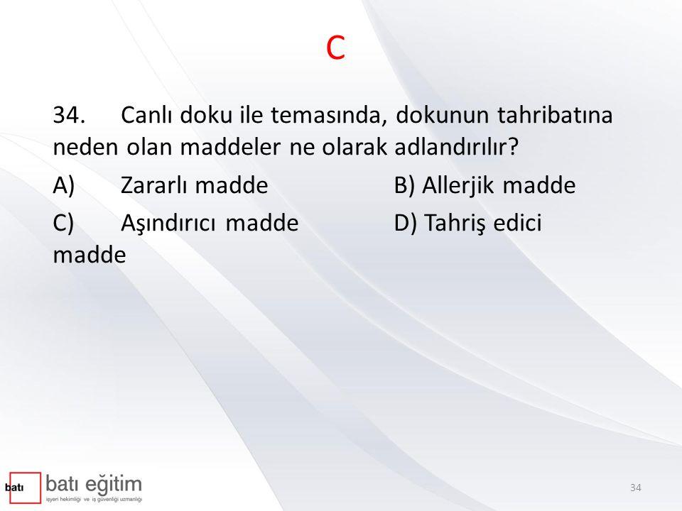 C 34.Canlı doku ile temasında, dokunun tahribatına neden olan maddeler ne olarak adlandırılır? A) Zararlı madde B) Allerjik madde C) Aşındırıcı madde