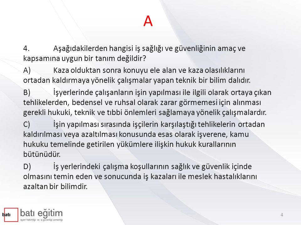 A 4.Aşağıdakilerden hangisi iş sağlığı ve güvenliğinin amaç ve kapsamına uygun bir tanım değildir? A)Kaza olduktan sonra konuyu ele alan ve kaza olası